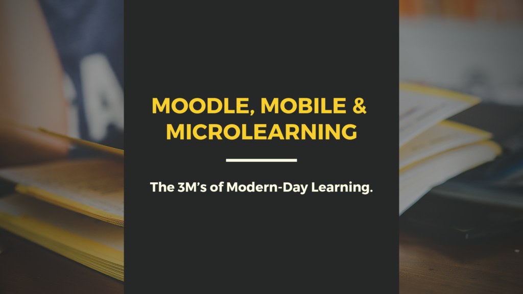 Moodle, Mobile & Microlearning: The 3M's of Modern-Day learning.