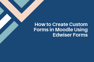 How to Create Custom Forms in Moodle Using Edwiser Forms