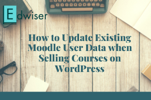 How to Update Existing Moodle User Data when Selling Courses on WordPress