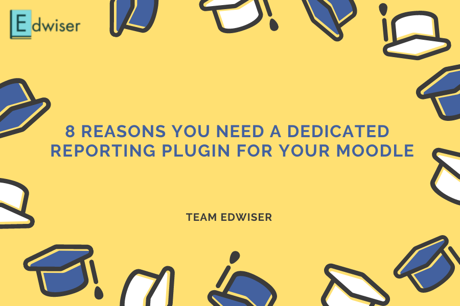 8 reasons you need a dedicated reporting plugin for your Moodle