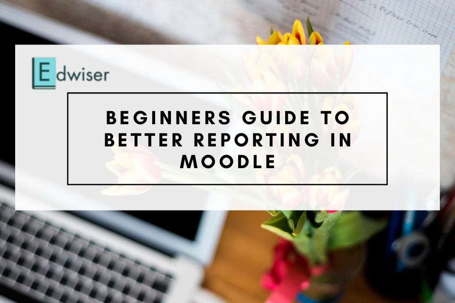Beginners guide to better reporting in Moodle