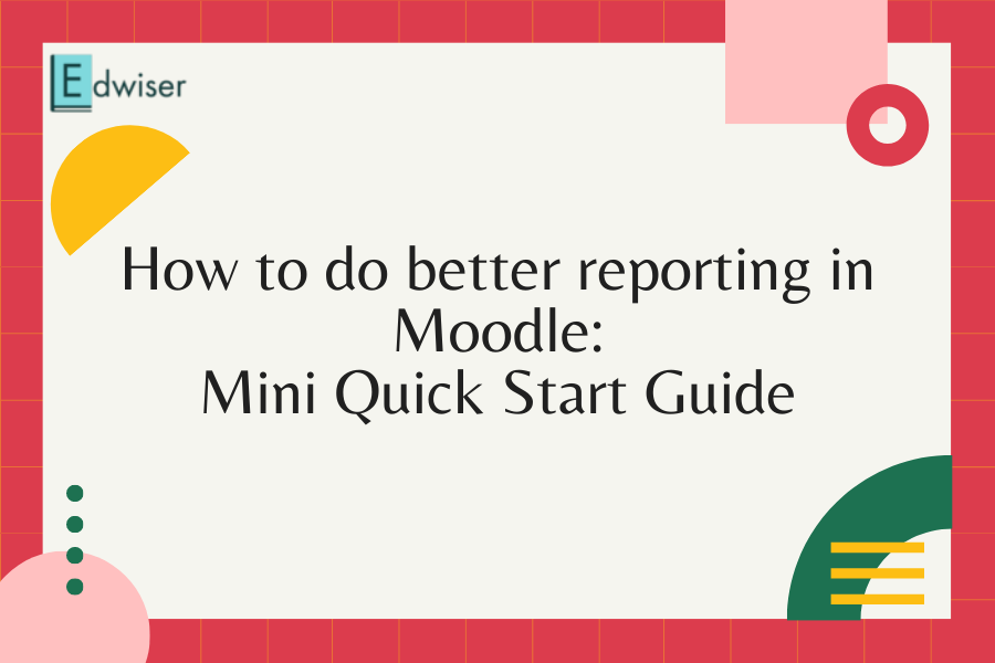How to do better reporting in Moodle - Mini Quick Start Guide