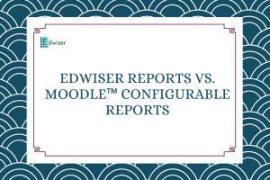 Edwiser Reports vs. Moodle™ Configurable Reports