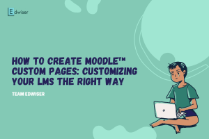 How to Create Moodle™ Custom Pages Customizing your LMS the Right Way